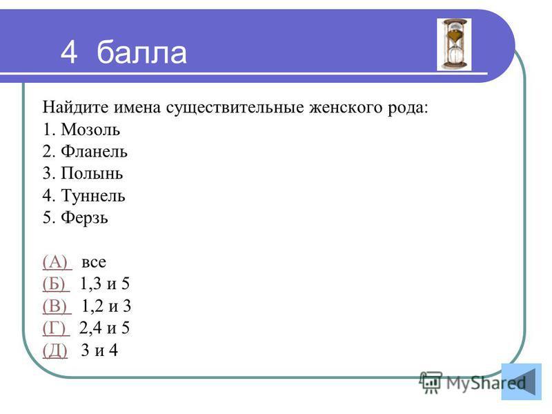 Найдите имена существительные женского рода: 1. Мозоль 2. Фланель 3. Полынь 4. Туннель 5. Ферзь (А) (А) все (Б) (Б) 1,3 и 5 (В) (В) 1,2 и 3 (Г) (Г) 2,4 и 5 (Д)(Д) 3 и 4 4 балла