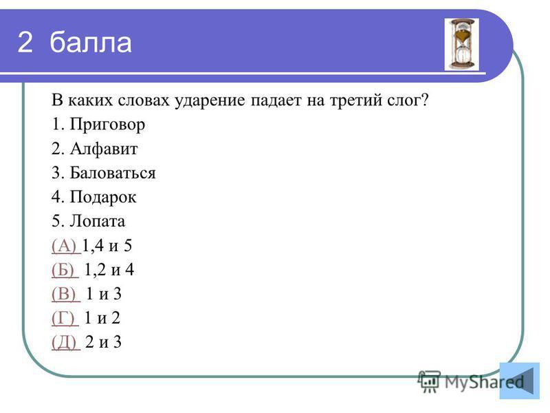 2 балла В каких словах ударение падает на третий слог? 1. Приговор 2. Алфавит 3. Баловаться 4. Подарок 5. Лопата (А) (А) 1,4 и 5 (Б) (Б) 1,2 и 4 (В) (В) 1 и 3 (Г) (Г) 1 и 2 (Д) (Д) 2 и 3