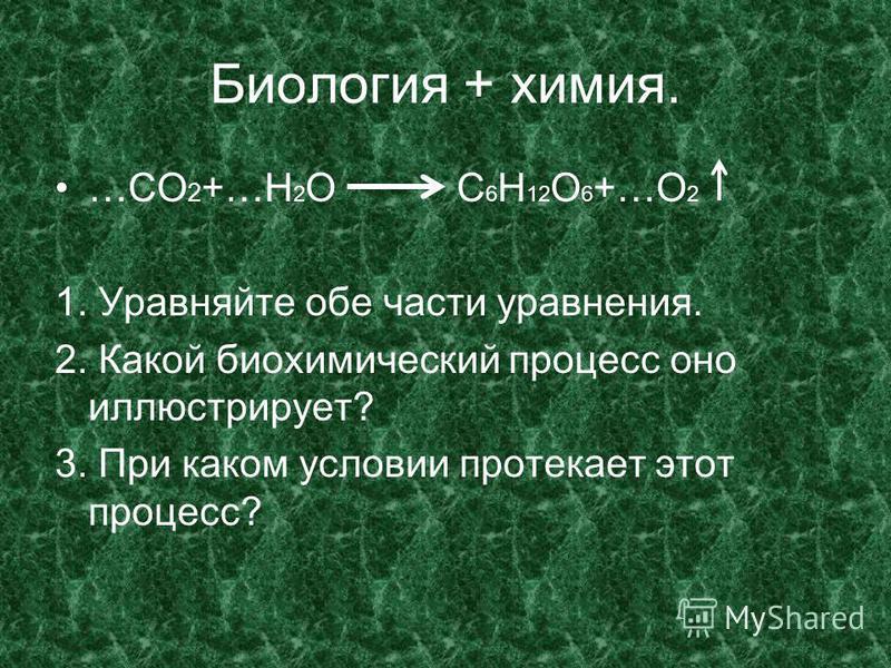 Биология + химия. …СО 2 +…Н 2 О С 6 Н 12 О 6 +…О 2 1. Уравняйте обе части уравнения. 2. Какой биохимический процесс оно иллюстрирует? 3. При каком условии протекает этот процесс?