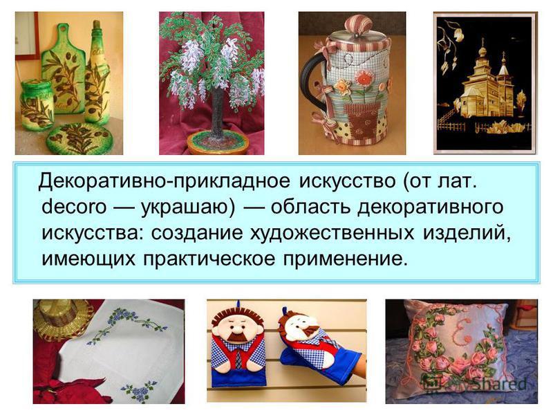 Декоративно-прикладное искусство (от лат. decoro украшаю) область декоративного искусства: создание художественных изделий, имеющих практическое применение.