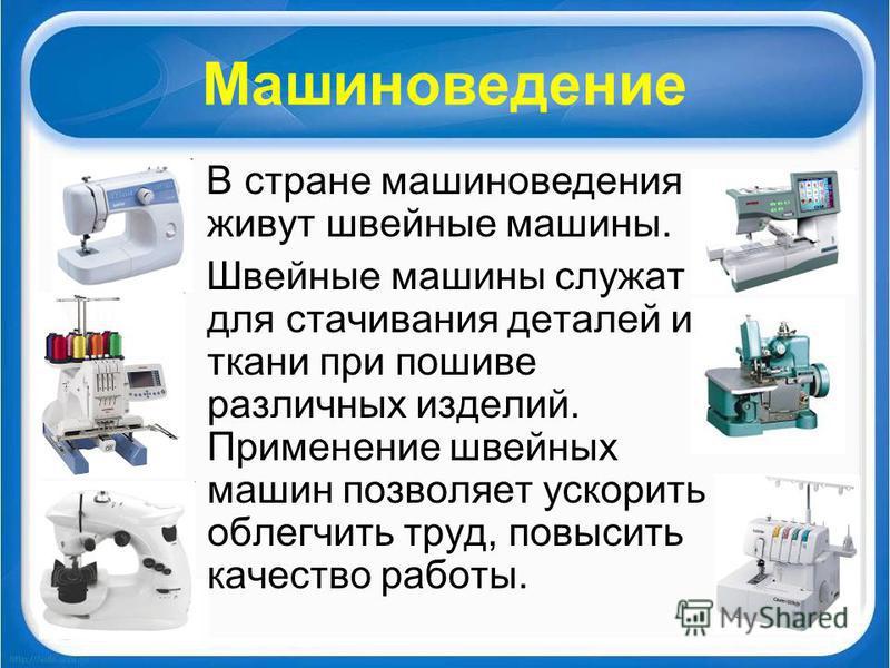 Машиноведение В стране машиноведения живут швейные машины. Швейные машины служат для стачивания деталей из ткани при пошиве различных изделий. Применение швейных машин позволяет ускорить и облегчить труд, повысить качество работы.
