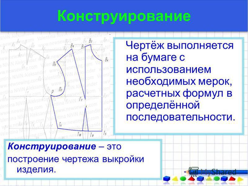 Конструирование Чертёж выполняется на бумаге с использованием необходимых мерок, расчетных формул в определённой последовательности. Конструирование – это построение чертежа выкройки изделия.