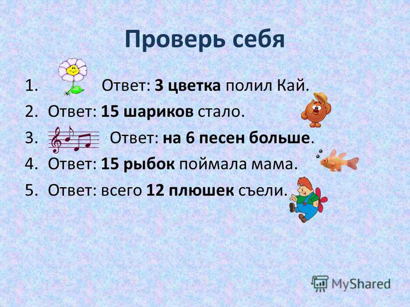 Проверь себя 1. Ответ: 3 цветка полил Кай. 2.Ответ: 15 шариков стало. 3. Ответ: на 6 песен больше. 4.Ответ: 15 рыбок поймала мама. 5.Ответ: всего 12 плюшек съели.