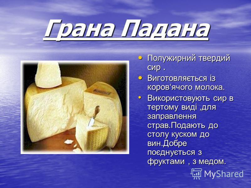 Грана Падана Полужирний твердий сир. Полужирний твердий сир. Виготовляється із коровячого молока. Виготовляється із коровячого молока. Використовують сир в тертому виді,для заправлення страв.Подають до столу куском до вин.Добре поєднується з фруктами