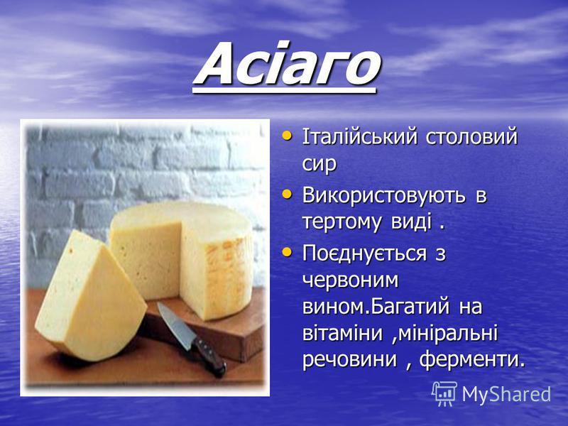 Асіаго Італійський столовий сир Італійський столовий сир Використовують в тертому виді. Використовують в тертому виді. Поєднується з червоним вином.Багатий на вітаміни,мініральні речовини, ферменти. Поєднується з червоним вином.Багатий на вітаміни,мі