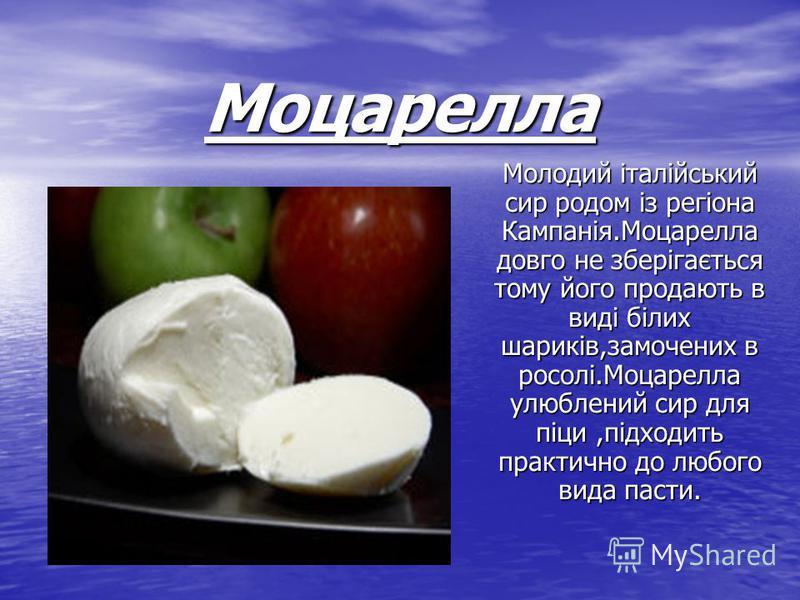 Моцарелла Молодий італійський сир родом із регіона Кампанія.Моцарелла довго не зберігається тому його продають в виді білих шариків,замочених в росолі.Моцарелла улюблений сир для піци,підходить практично до любого вида пасти.