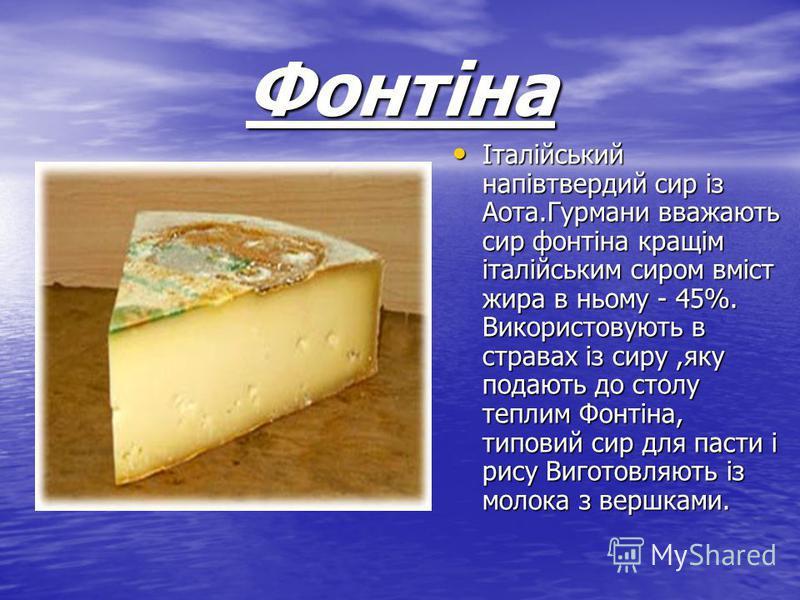 Фонтіна Італійський напівтвердий сир із Аота.Гурмани вважають сир фонтіна кращім італійським сиром вміст жира в ньому - 45%. Використовують в стравах із сиру,яку подають до столу теплим Фонтіна, типовий сир для пасти і рису Виготовляють із молока з в