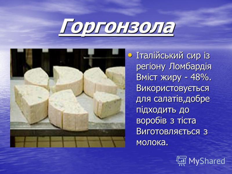 Горгонзола Італійський сир із регіону Ломбардія Вміст жиру - 48%. Використовується для салатів,добре підходить до воробів з тіста Виготовляється з молока. Італійський сир із регіону Ломбардія Вміст жиру - 48%. Використовується для салатів,добре підхо