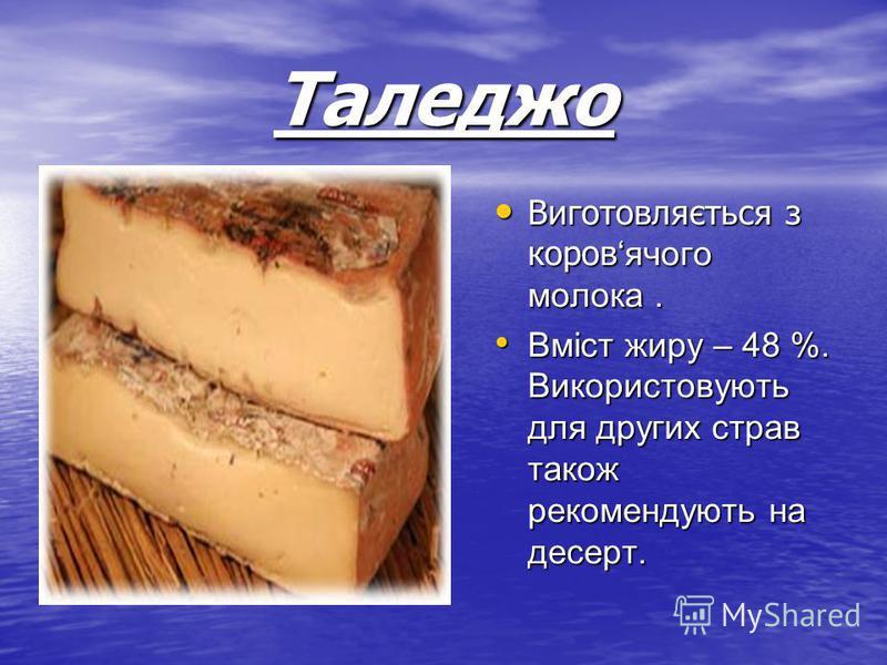 Таледжо Виготовляється з коровячого молока. Виготовляється з коровячого молока. Вміст жиру – 48 %. Використовують для других страв також рекомендують на десерт. Вміст жиру – 48 %. Використовують для других страв також рекомендують на десерт.