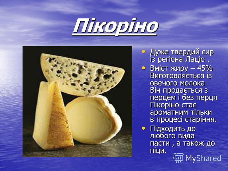 Пікоріно Дуже твердий сир із регіона Лаціо. Дуже твердий сир із регіона Лаціо. Вміст жиру – 45% Виготовляється із овечого молока Він продається з перцем і без перця Пікоріно стає ароматним тільки в процесі старіння. Вміст жиру – 45% Виготовляється із
