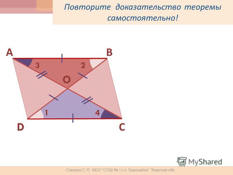 Повторите доказательство теоремы самостоятельно ! ВА С D 1 23 4 O Сокирко С. П. МОУ  СОШ 15 п. Березайка  Тверская обл.