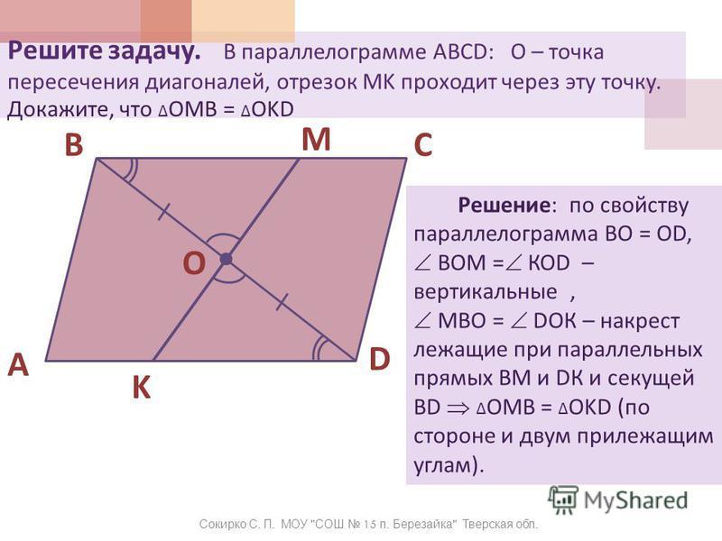 Решите задачу. В параллелограмме ABCD: О – точка пересечения диагоналей, отрезок MK проходит через эту точку. 1 A BC D O K M Сокирко С. П. МОУ