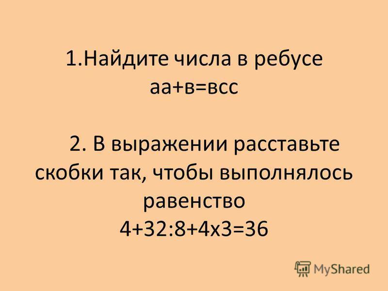 1. Найдите числа в ребусе а+в=вс 2. В выражении расставьте скобки так, чтобы выполнялось равенство 4+32:8+4 х 3=36