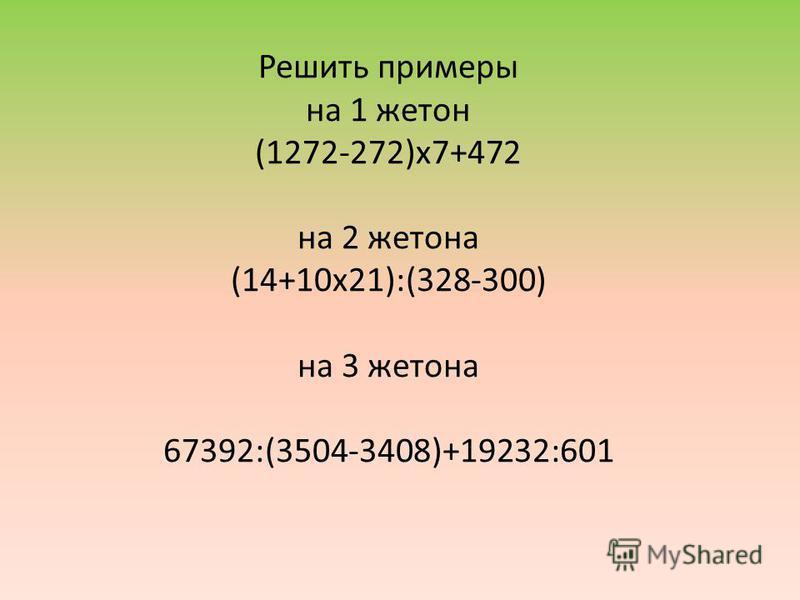 Решить примеры на 1 жетон (1272-272)х 7+472 на 2 жетона (14+10 х 21):(328-300) на 3 жетона 67392:(3504-3408)+19232:601