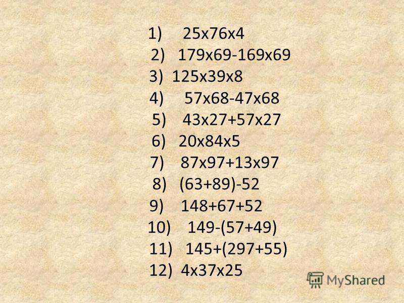 1) 25 х 76 х 4 2) 179 х 69-169 х 69 3) 125 х 39 х 8 4) 57 х 68-47 х 68 5) 43 х 27+57 х 27 6) 20 х 84 х 5 7) 87 х 97+13 х 97 8) (63+89)-52 9) 148+67+52 10) 149-(57+49) 11) 145+(297+55) 12) 4 х 37 х 25