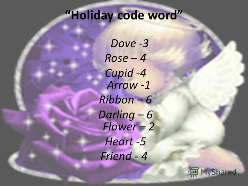 Holiday code word Dove -3 Rose – 4 Cupid -4 Arrow -1 Ribbon – 6 Darling – 6 Flower – 2 Heart -5 Friend - 4