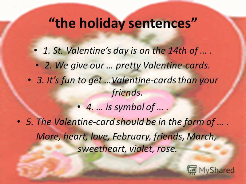 the holiday sentences 1. St. Valentines day is on the 14th of …. 2. We give our … pretty Valentine-cards. 3. Its fun to get …Valentine-cards than your friends. 4. … is symbol of …. 5. The Valentine-card should be in the form of …. More, heart, love,