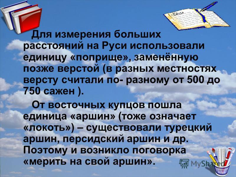 Для измерения больших расстояний на Руси использовали единицу «поприще», заменённую позже верстой (в разных местностях версту считали по- разному от 500 до 750 сажен ). От восточных купцов пошла единица «аршин» (тоже означает «локоть») – существовали