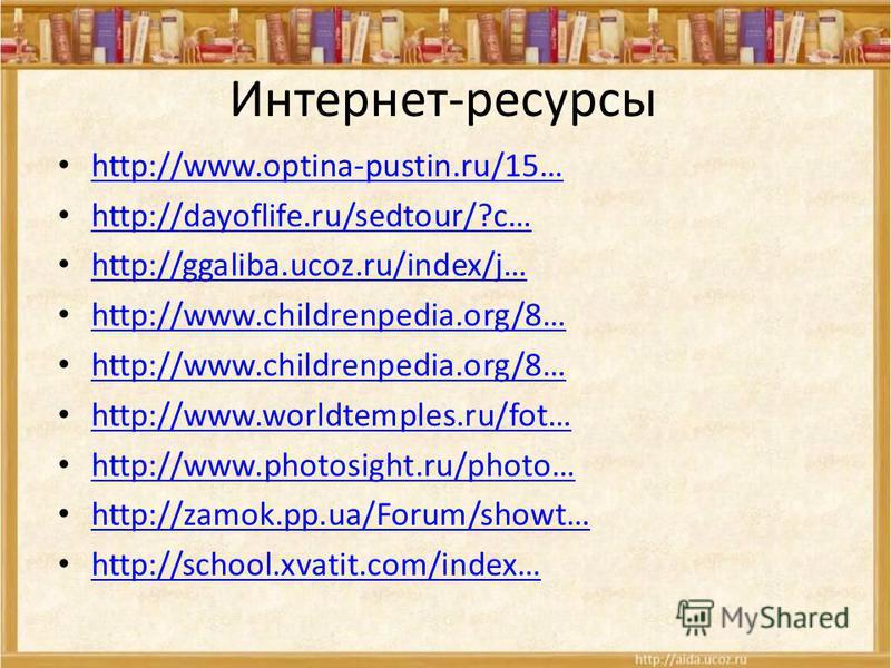 Интернет-ресурсы http://www.optina-pustin.ru/15… http://dayoflife.ru/sedtour/?c… http://ggaliba.ucoz.ru/index/j… http://www.childrenpedia.org/8… http://www.worldtemples.ru/fot… http://www.photosight.ru/photo… http://zamok.pp.ua/Forum/showt… http://sc