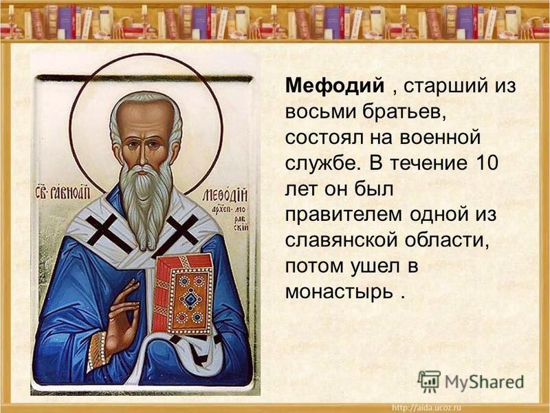 Мефодий, старший из восьми братьев, состоял на военной службе. В течение 10 лет он был правителем одной из славянской области, потом ушел в монастырь.