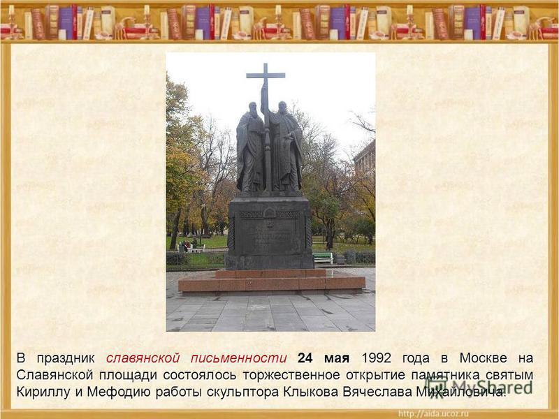 В праздник славянской письменности 24 мая 1992 года в Москве на Славянской площади состоялось торжественное открытие памятника святым Кириллу и Мефодию работы скульптора Клыкова Вячеслава Михайловича.
