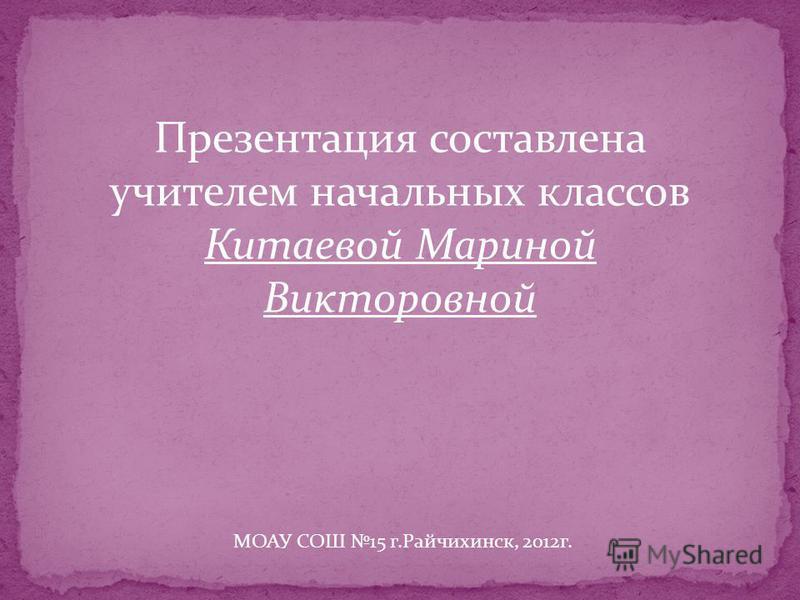 Презентация составлена учителем начальных классов Китаевой Мариной Викторовной МОАУ СОШ 15 г.Райчихинск, 2012 г.