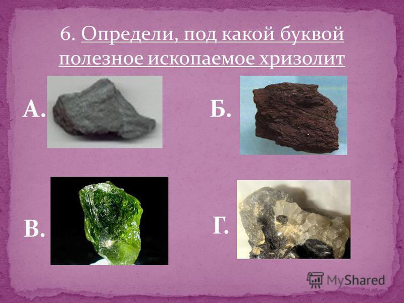 6. Определи, под какой буквой полезное ископаемое хризолит А.Б. В. Г.