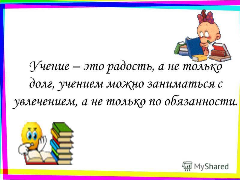 Учение – это радость, а не только долг, учением можно заниматься с увлечением, а не только по обязанности.