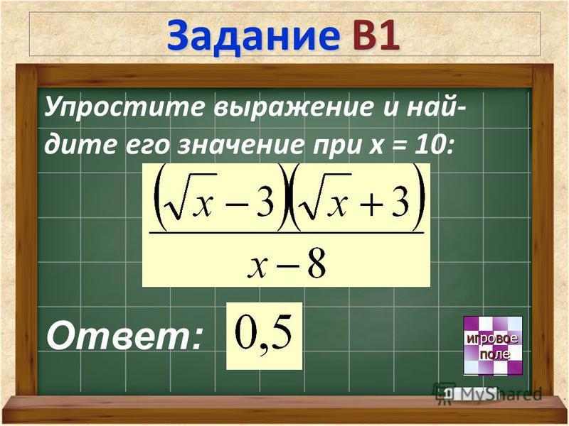 Задание В1 игровое игровое поле поле Упростите выражение и най- дите его значение при х = 10: Ответ: