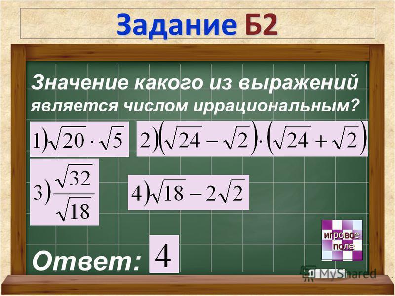 Задание Б2 игровое игровое поле поле Значение какого из выражений является числом иррациональным? Ответ: