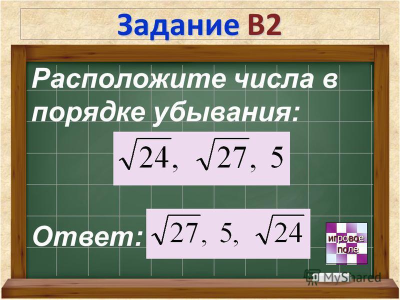 Задание В2 игровое игровое поле поле Расположите числа в порядке убывания: Ответ: