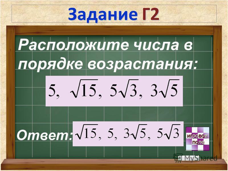 Задание Г2 игровое игровое поле поле Расположите числа в порядке возрастания: Ответ: