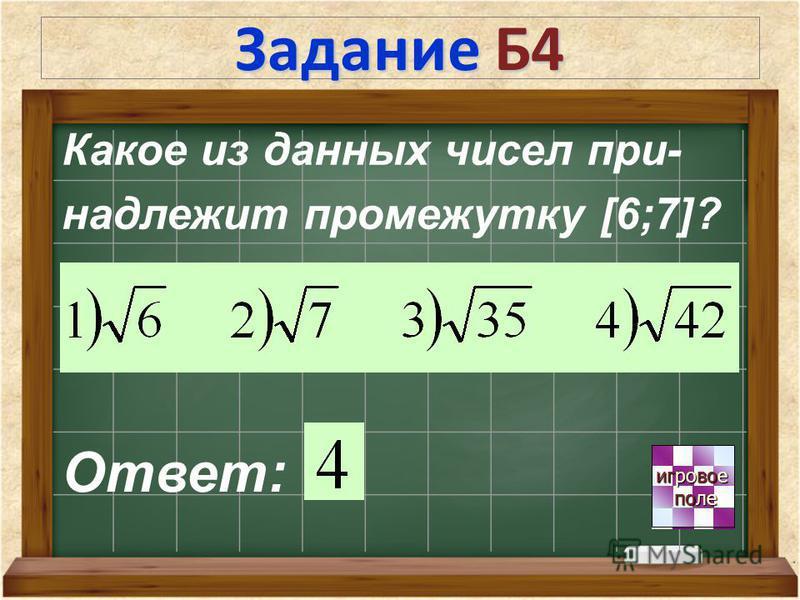 Задание Б4 игровое игровое поле поле Ответ: Какое из данных чисел при- надлежит промежутку [6;7]?