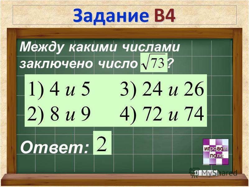 Задание В4 игровое игровое поле поле Ответ: Между какими числами заключено число ? 1) 4 и 5 2) 8 и 9 3) 24 и 26 4) 72 и 74