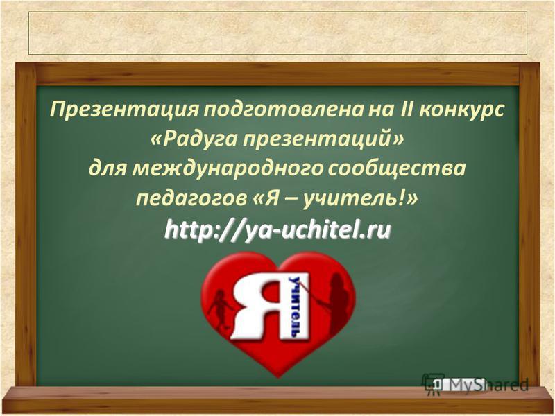 Презентация подготовлена на II конкурс «Радуга презентаций» для международного сообщества педагогов «Я – учитель!»http://ya-uchitel.ru