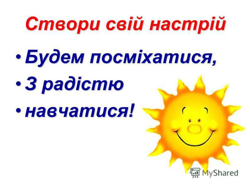 Створи свій настрій Будем посміхатися,Будем посміхатися, З радістюЗ радістю навчатися!навчатися!