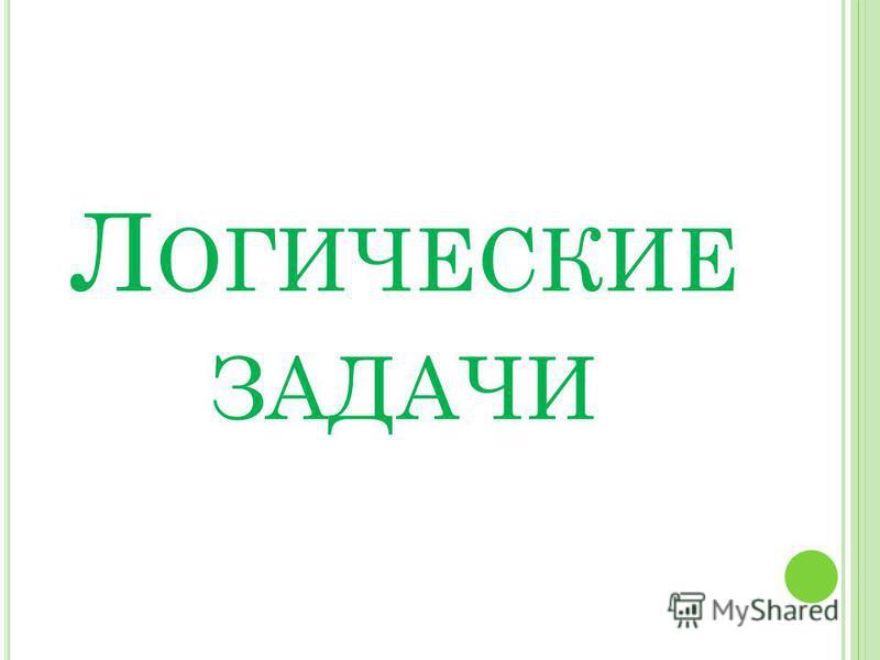 Л ОГИЧЕСКИЕ ЗАДАЧИ