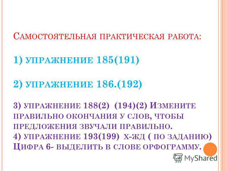 С АМОСТОЯТЕЛЬНАЯ ПРАКТИЧЕСКАЯ РАБОТА : 1) УПРАЖНЕНИЕ 185(191) 2) УПРАЖНЕНИЕ 186.(192) 3) УПРАЖНЕНИЕ 188(2) (194)(2) И ЗМЕНИТЕ ПРАВИЛЬНО ОКОНЧАНИЯ У СЛОВ, ЧТОБЫ ПРЕДЛОЖЕНИЯ ЗВУЧАЛИ ПРАВИЛЬНО. 4) УПРАЖНЕНИЕ 193(199) Х - ЖД ( ПО ЗАДАНИЮ ) Ц ИФРА 6- ВЫДЕ