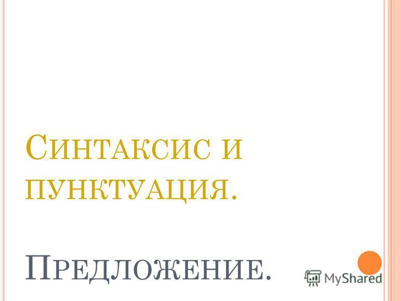 С ИНТАКСИС И ПУНКТУАЦИЯ. П РЕДЛОЖЕНИЕ.