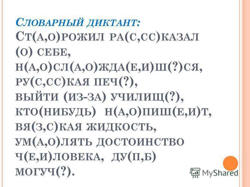 С ЛОВАРНЫЙ ДИКТАНТ : С Т ( А, О ) РОЖИЛ РА ( С, СС ) КАЗАЛ ( О ) СЕБЕ, Н ( А, О ) СЛ ( А, О ) ЖДА ( Е, И ) Ш (?) СЯ, РУ ( С, СС ) КАЯ ПЕЧ (?), ВЫЙТИ ( ИЗ - ЗА ) УЧИЛИЩ (?), КТО ( НИБУДЬ ) Н ( А, О ) ПИШ ( Е, И ) Т, ВЯ ( З, С ) КАЯ ЖИДКОСТЬ, УМ ( А, О