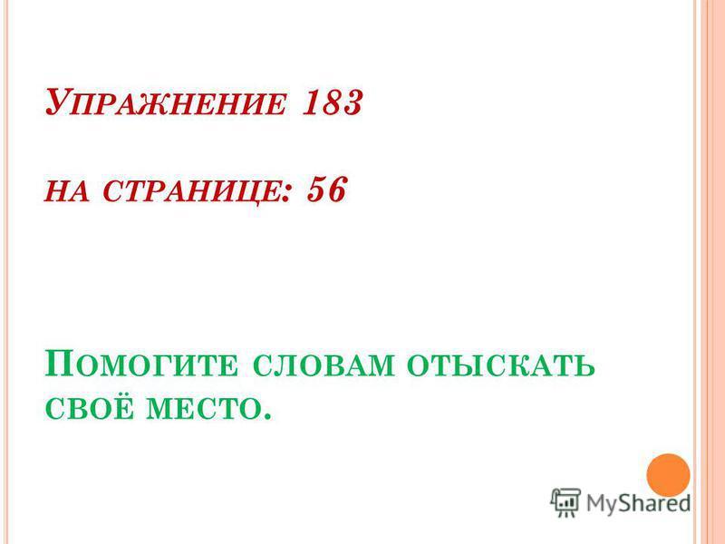 У ПРАЖНЕНИЕ 183 НА СТРАНИЦЕ : 56 П ОМОГИТЕ СЛОВАМ ОТЫСКАТЬ СВОЁ МЕСТО.
