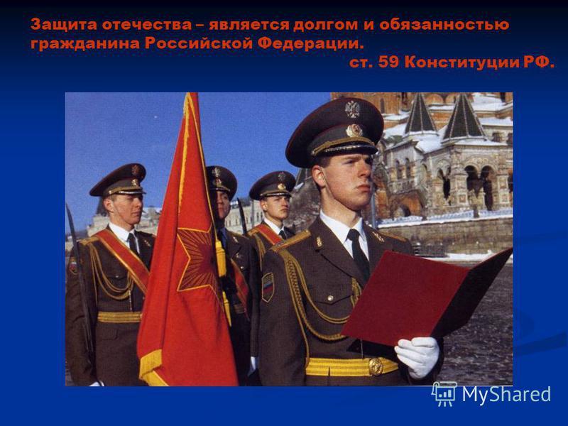 Защита отечества – является долгом и обязанностью гражданина Российской Федерации. ст. 59 Конституции РФ.