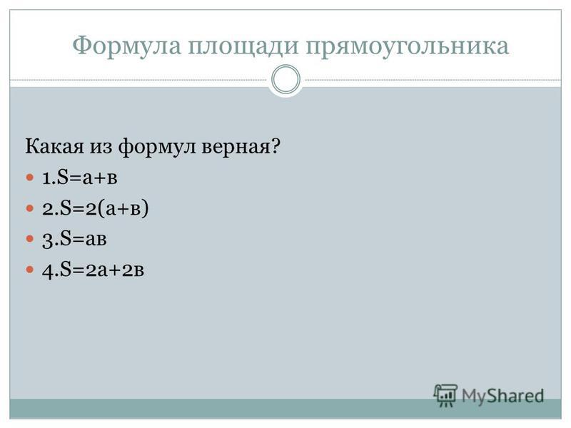 Формула площади прямоугольника Какая из формул верная? 1.S=a+в 2.S=2(а+в) 3.S=ав 4.S=2 а+2 в