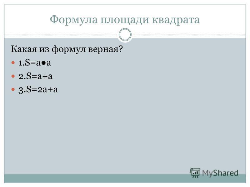 Формула площади квадрата Какая из формул верная? 1.S=аа 2.S=а+а 3.S=2 а+а