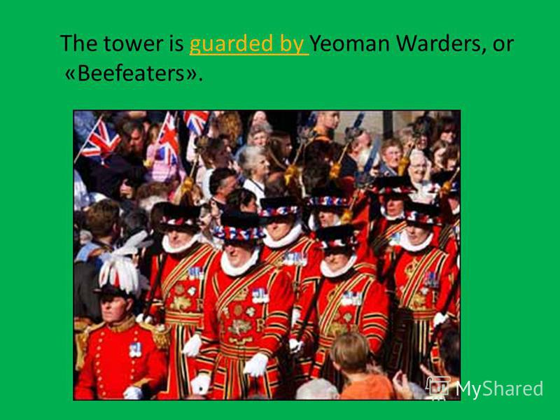 The tower is guarded by Yeoman Warders, or «Beefeaters».guarded by