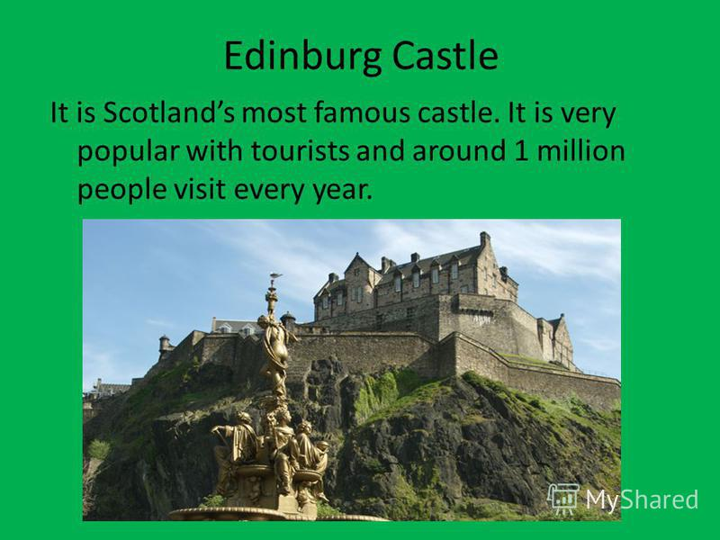 Edinburg Castle It is Scotlands most famous castle. It is very popular with tourists and around 1 million people visit every year.