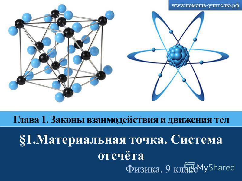 Скачано с сайта www.помощь-учителю.рф www.помощь-учителю.рф §1. Материальная точка. Система отсчёта Физика. 9 класс Глава 1. Законы взаимодействия и движения тел
