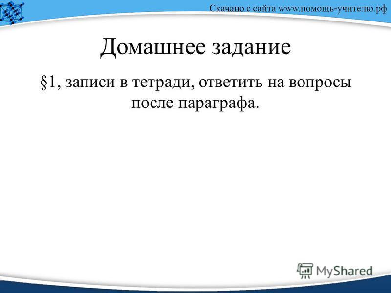 Скачано с сайта www.помощь-учителю.рф Домашнее задание §1, записи в тетради, ответить на вопросы после параграфа.