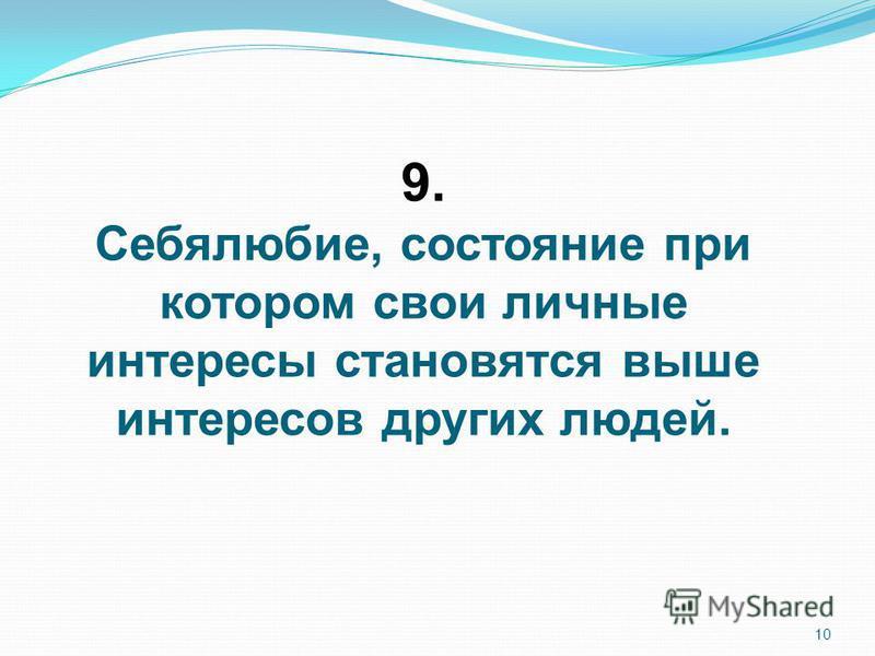 10 9. Себялюбие, состояние при котором свои личные интересы становятся выше интересов других людей.