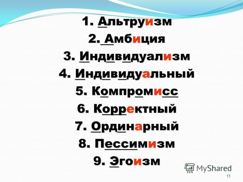 11 1. Альтруизм 2. Амбиция 3. Индивидуализм 4. Индивидуальный 5. Компромисс 6. Корректный 7. Ординарный 8. Пессимизм 9. Эгоизм
